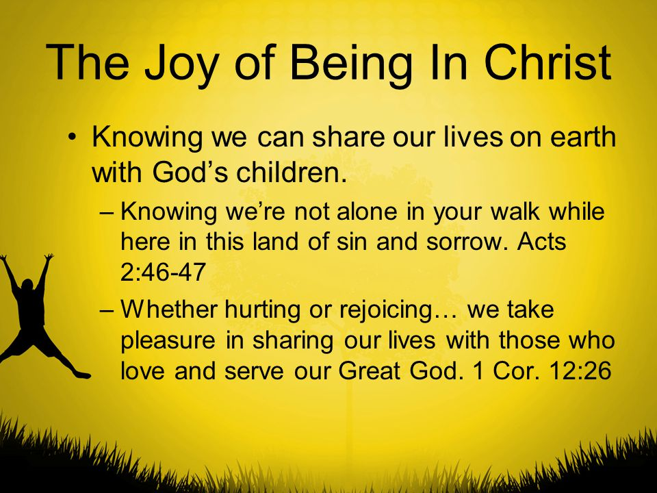 The Joy of Being In Christ Knowing we can share our lives on earth with God's children. –Knowing we're not alone in your walk while here in this land