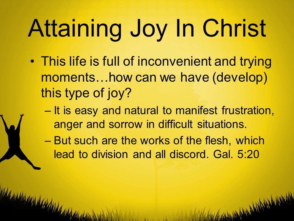 Attaining Joy In Christ This life is full of inconvenient and trying moments…how can we have (develop) this type of joy? –It is easy and natural to ma