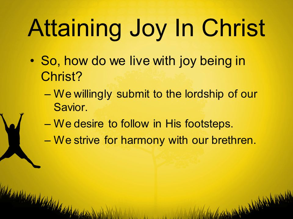 Attaining Joy In Christ So, how do we live with joy being in Christ? –We willingly submit to the lordship of our Savior. –We desire to follow in His f
