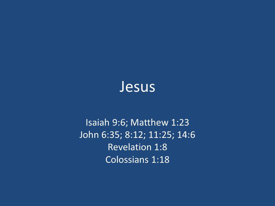 Jesus Isaiah 9:6; Matthew 1:23 John 6:35; 8:12; 11:25; 14:6 Revelation 1:8 Colossians 1:18