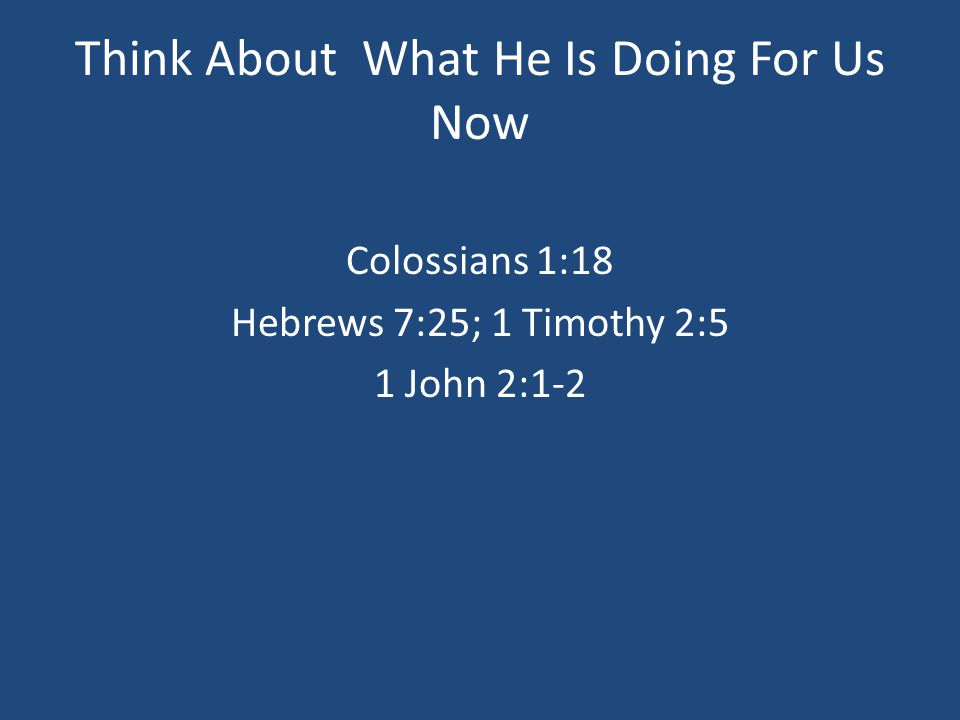 Think About What He Is Doing For Us Now Colossians 1:18 Hebrews 7:25; 1 Timothy 2:5 1 John 2:1-2