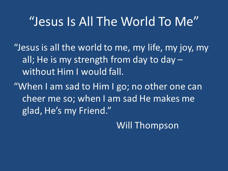 Jesus Is All The World To Me Jesus is all the world to me, my life, my joy, my all; He is my strength from day to day – without Him I would fall.