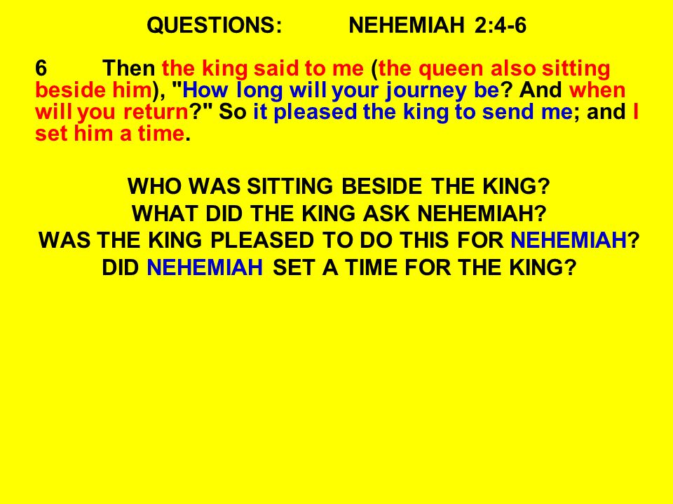 QUESTIONS:NEHEMIAH 2:4-6 6Then the king said to me (the queen also sitting beside him),