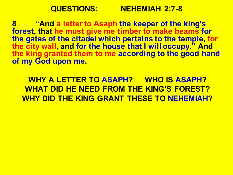 QUESTIONS:NEHEMIAH 2:7-8 8 And a letter to Asaph the keeper of the king s forest, that he must give me timber to make beams for the gates of the citadel which pertains to the temple, for the city wall, and for the house that I will occupy. And the king granted them to me according to the good hand of my God upon me.