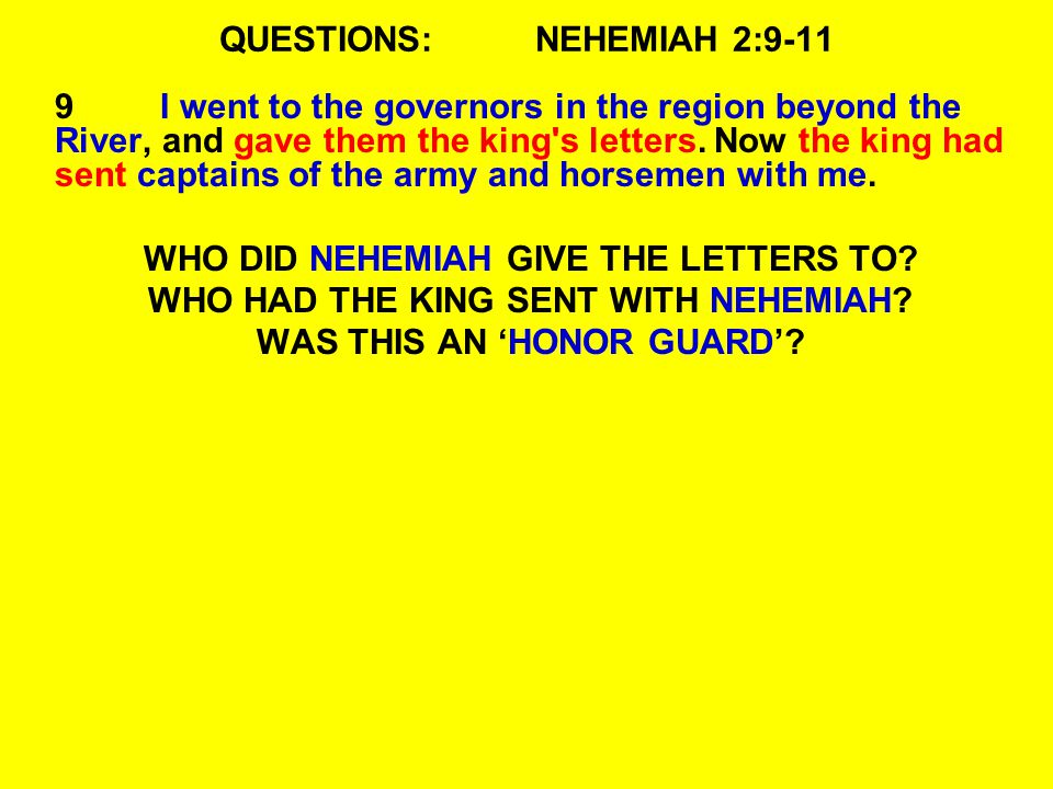 QUESTIONS:NEHEMIAH 2:9-11 9I went to the governors in the region beyond the River, and gave them the king's letters. Now the king had sent captains of