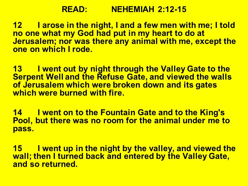 READ:NEHEMIAH 2:12-15 12I arose in the night, I and a few men with me; I told no one what my God had put in my heart to do at Jerusalem; nor was there