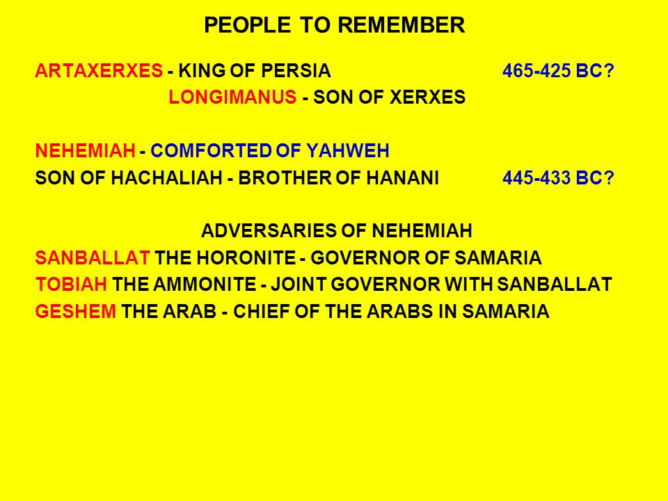 PEOPLE TO REMEMBER ARTAXERXES - KING OF PERSIA465-425 BC? LONGIMANUS- SON OF XERXES NEHEMIAH - COMFORTED OF YAHWEH SON OF HACHALIAH - BROTHER OF HANAN