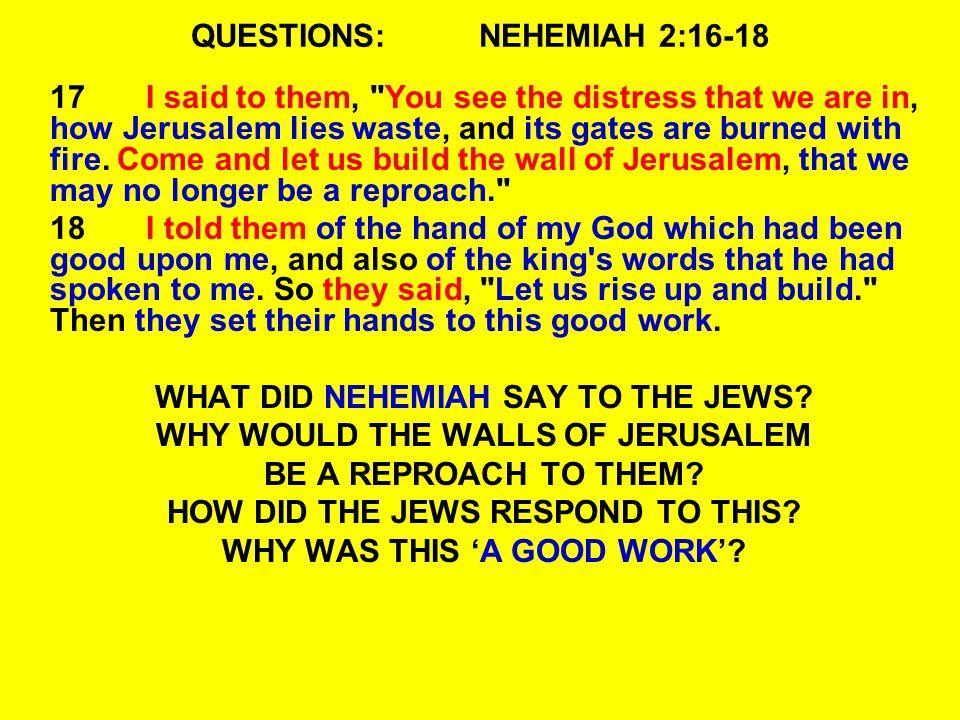 QUESTIONS:NEHEMIAH 2:16-18 17I said to them,