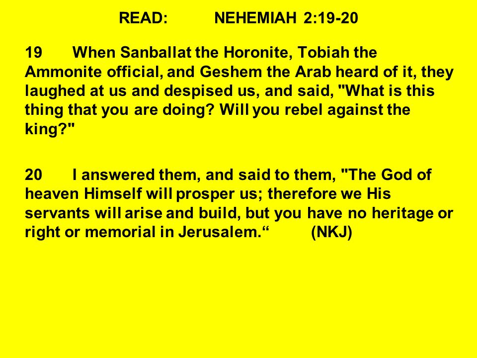 READ:NEHEMIAH 2:19-20 19When Sanballat the Horonite, Tobiah the Ammonite official, and Geshem the Arab heard of it, they laughed at us and despised us