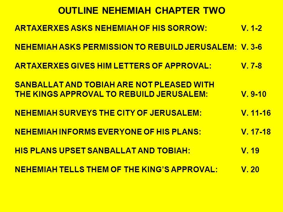 OUTLINE NEHEMIAH CHAPTER TWO ARTAXERXES ASKS NEHEMIAH OF HIS SORROW:V.