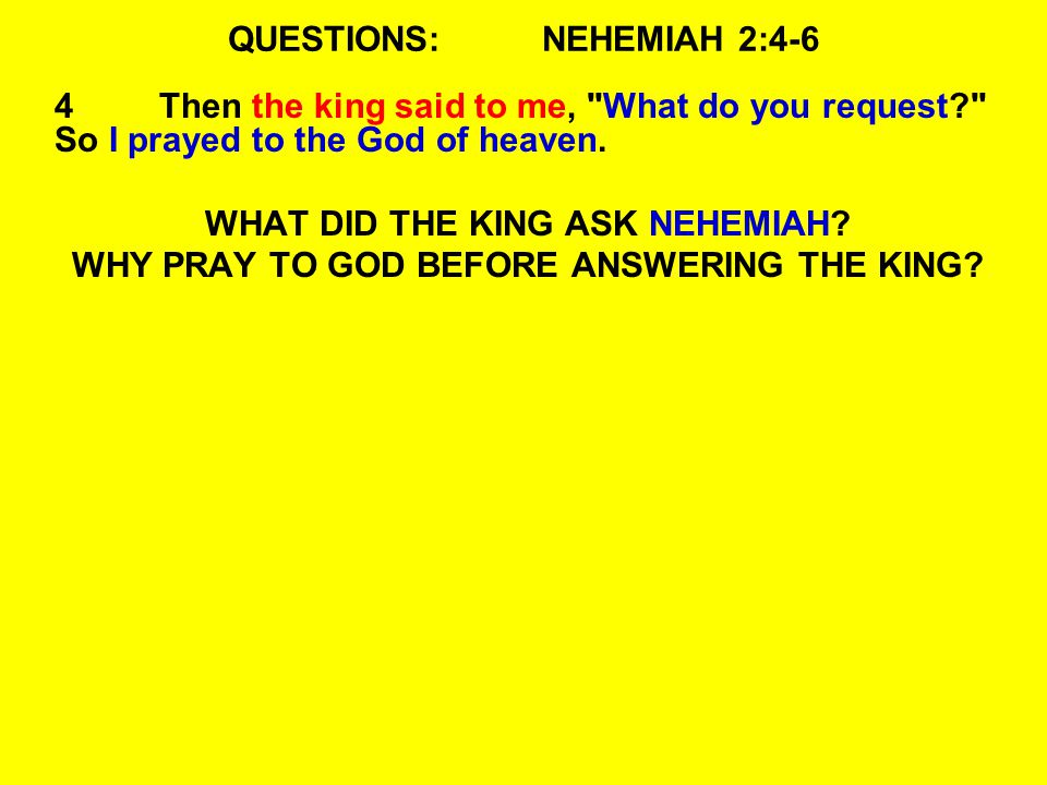QUESTIONS:NEHEMIAH 2:4-6 4Then the king said to me, What do you request So I prayed to the God of heaven.
