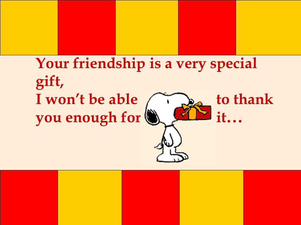 Your friendship is a very special gift, I won't be able to thank you enough for it...