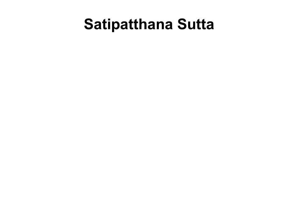 Satipatthana Sutta There is, monks, this one way to the purification of beings, for the overcoming of sorrow, for the right path, for the realization of Nibbana; that is to say the Four Foundations of Mindfulness.