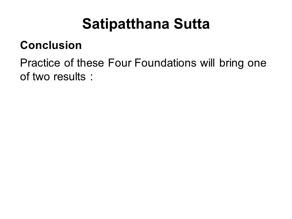 Satipatthana Sutta Conclusion Practice of these Four Foundations will bring one of two results : 1.