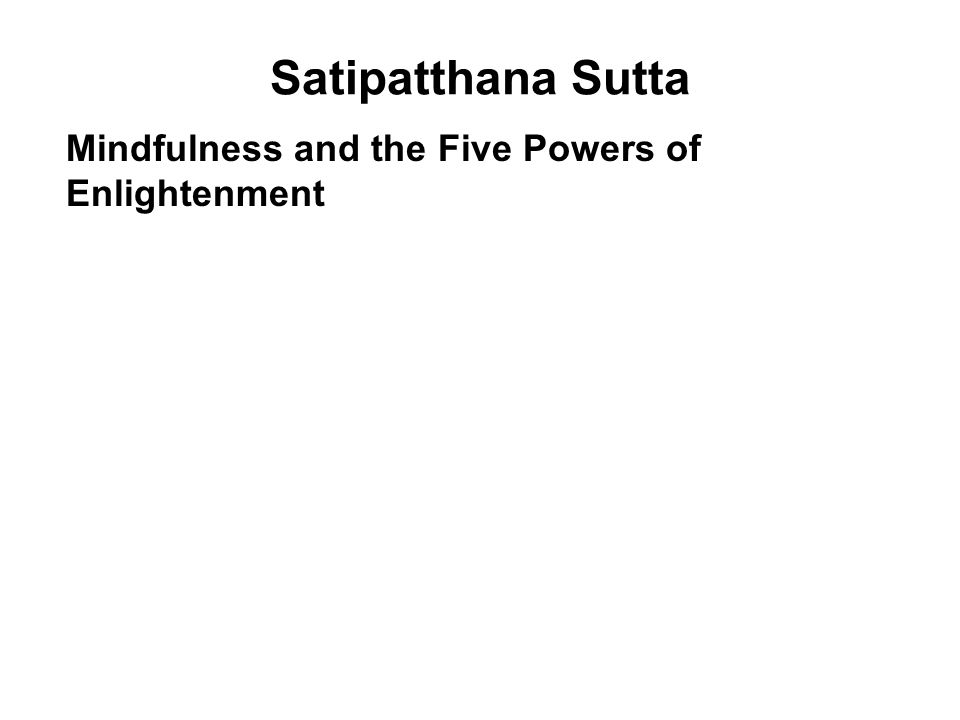 Satipatthana Sutta Mindfulness and the Five Powers of Enlightenment 1.