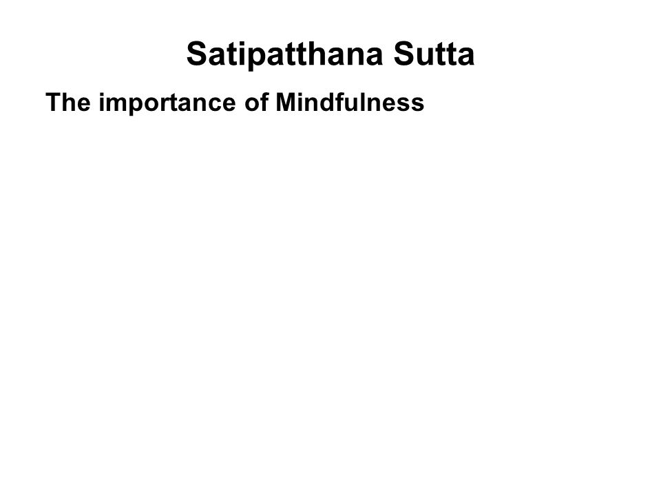 Satipatthana Sutta The importance of Mindfulness King Pasenadi : Is there any one quality that keeps both kinds of benefit secure - benefits in this life and benefits in lives to come? The Buddha : Mindfulness is the one quality that keeps both kinds of benefit secure - benefits in this life and benefits in lives to come. Appamada Sutta SN 3.17