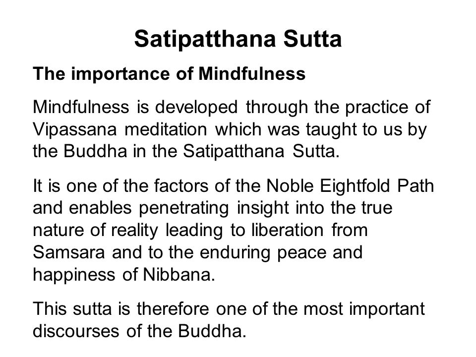 Satipatthana Sutta The importance of Mindfulness Mindfulness is developed through the practice of Vipassana meditation which was taught to us by the Buddha in the Satipatthana Sutta.