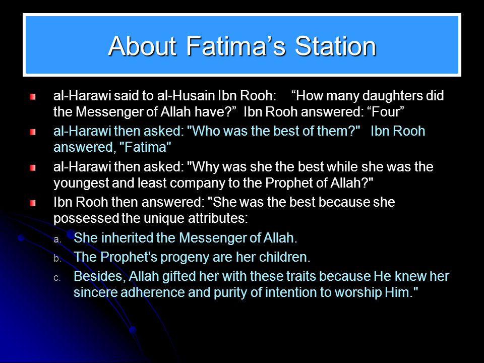 About Fatima's Station al-Harawi said to al-Husain Ibn Rooh: How many daughters did the Messenger of Allah have Ibn Rooh answered: Four al-Harawi then asked: Who was the best of them Ibn Rooh answered, Fatima al-Harawi then asked: Why was she the best while she was the youngest and least company to the Prophet of Allah Ibn Rooh then answered: She was the best because she possessed the unique attributes: a.