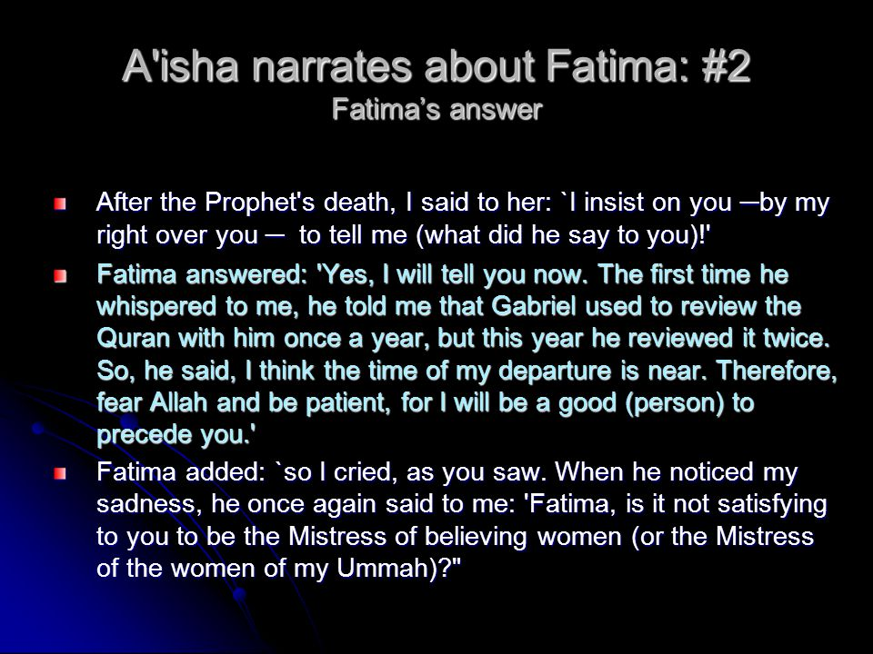 A isha narrates about Fatima: #2 Fatima's answer After the Prophet s death, I said to her: `I insist on you ─ by my right over you ─ to tell me (what did he say to you)! After the Prophet s death, I said to her: `I insist on you ─ by my right over you ─ to tell me (what did he say to you)! Fatima answered: Yes, I will tell you now.
