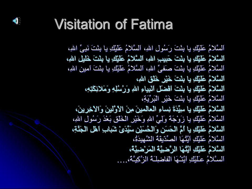 Visitation of Fatima اَلسَّلامُ عَلَيْكِ يا بِنْتَ رَسُولِ اللهِ، اَلسَّلامُ عَلَيْكِ يا بِنْتَ نَبِىِّ اللهِ، اَلسَّلامُ عَلَيْكِ يا بِنْتَ حَبيبِ اللهِ، اَلسَّلامُ عَلَيْكِ يا بِنْتَ خَليلِ اللهِ، اَلسَّلامُ عَلَيْكِ يا بِنْتَ صَفىِّ اللهِ، اَلسَّلامُ عَلَيْكِ يا بِنْتَ اَمينِ اللهِ، اَلسَّلامُ عَلَيْكِ يا بِنْتَ خَيْرِ خَلْقِ اللهِ، اَلسَّلامُ عَلَيْكِ يا بِنْتَ اَفْضَلِ اَنْبِياءِ اللهِ وَرُسُلِهِ وَمَلائِكَتِهِ، اَلسَّلامُ عَلَيْكِ يا بِنْتَ خَيْرِ الْبَرِّيَةِ، اَلسَّلامُ عَلَيْكِ يا سِيِّدَةَ نِساءِ الْعالَمينَ مِنَ الاَْوَّلينَ وَالاْخِرينَ، اَلسَّلامُ عَلَيْكِ يا زَوْجَةَ وَلِيِّ اللهِ وَخَيْرِ الْخَلْقِ بَعْدَ رَسُولِ اللهِ، اَلسَّلامُ عَلَيْكِ يا اُمَّ الْحَسَنِ وَالْحُسَيْنِ سَيِّدَىْ شَبابِ اَهْلِ الْجَنَّةِ، اَلسَّلامُ عَلَيْكِ اَيَّتُهَا الصِّدّيقَةُ الشَّهيدَةُ، اَلسَّلامُ عَلَيْكِ اَيَّتُهَا الرَّضِيَّةُ الْمَرْضِيَّةُ، اَلسـَّلامُ عـَلَيْكِ اَيَّتـُهَا الْفاضِلـَةُ الزَّكِيـَّةُ،….
