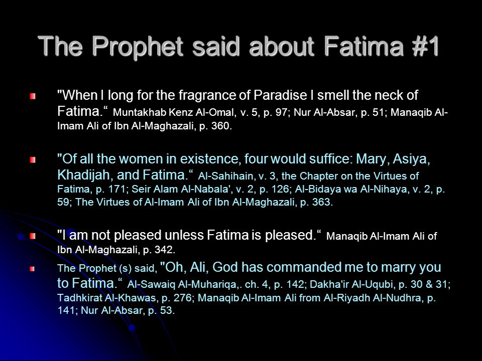 The Prophet said about Fatima #1 When I long for the fragrance of Paradise I smell the neck of Fatima. Muntakhab Kenz Al-Omal, v.