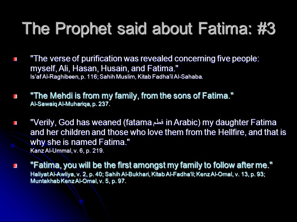 The Prophet said about Fatima: #3 The verse of purification was revealed concerning five people: myself, Ali, Hasan, Husain, and Fatima. Is'af Al-Raghibeen, p.