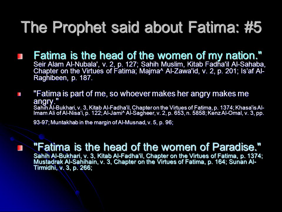 The Prophet said about Fatima: #6 Fatima is a branch of me, what pleases her pleases me, and what saddens her, saddens me. Mustadrak Al-Sahihain, v.
