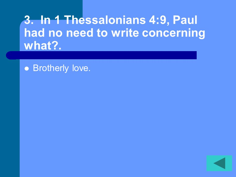 3. In 1 Thessalonians 4:9, Paul had no need to write concerning what?. Brotherly love.