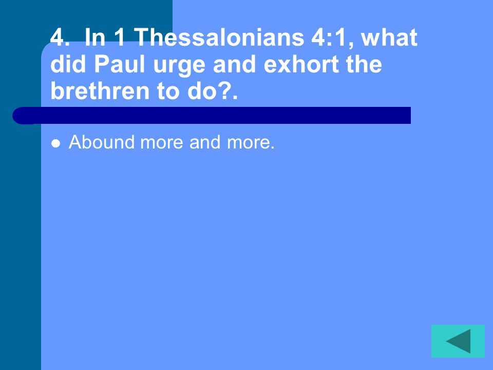 4. In 1 Thessalonians 4:1, what did Paul urge and exhort the brethren to do?. Abound more and more.