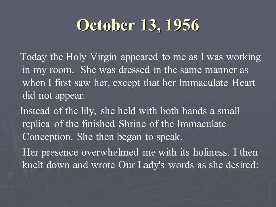 October 13, 1956 Today the Holy Virgin appeared to me as I was working in my room. She was dressed in the same manner as when I first saw her, except