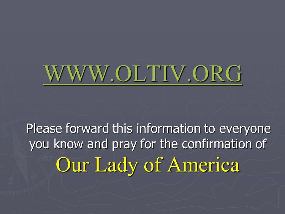 WWW.OLTIV.ORG Please forward this information to everyone you know and pray for the confirmation of Our Lady of America Please forward this informatio