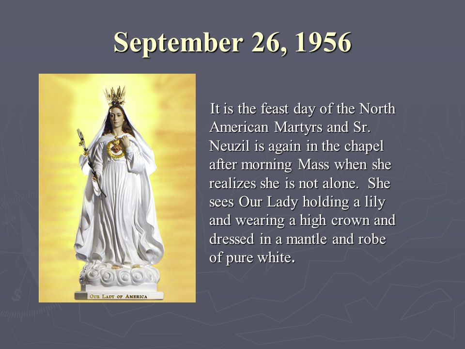 September 26, 1956 It is the feast day of the North American Martyrs and Sr. Neuzil is again in the chapel after morning Mass when she realizes she is
