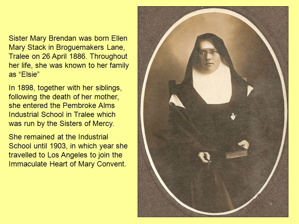 Sister Mary Brendan was born Ellen Mary Stack in Broguemakers Lane, Tralee on 26 April 1886.