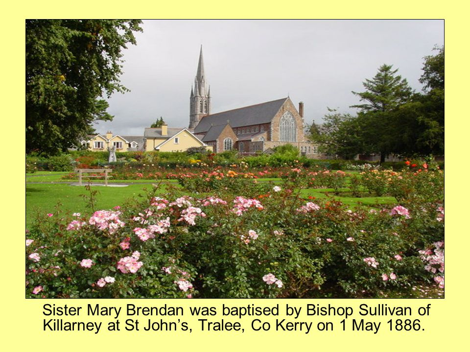 Sister Mary Brendan was baptised by Bishop Sullivan of Killarney at St John's, Tralee, Co Kerry on 1 May 1886.