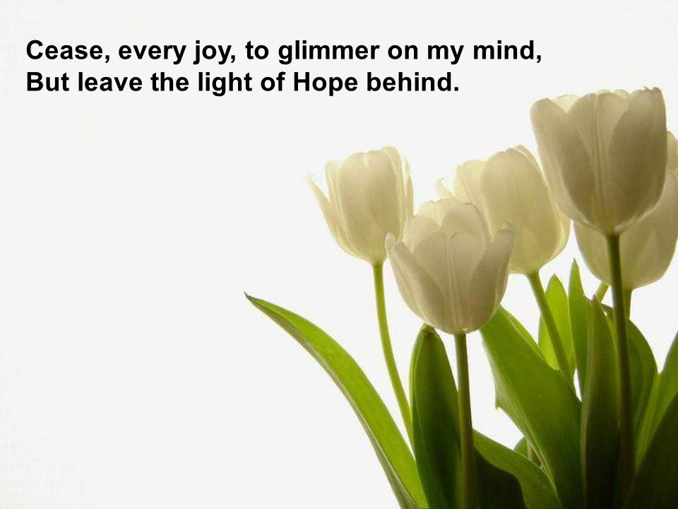 Cease, every joy, to glimmer on my mind, But leave the light of Hope behind.