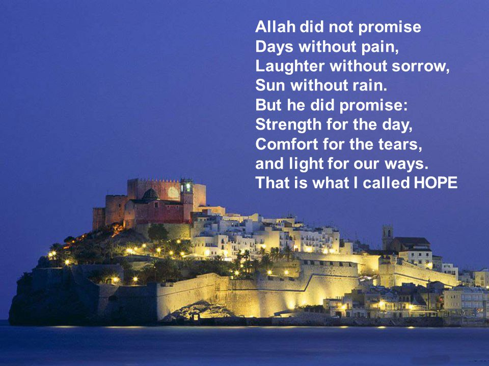 Allah did not promise Days without pain, Laughter without sorrow, Sun without rain.