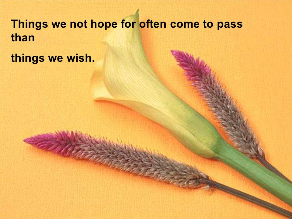 Things we not hope for often come to pass than things we wish.