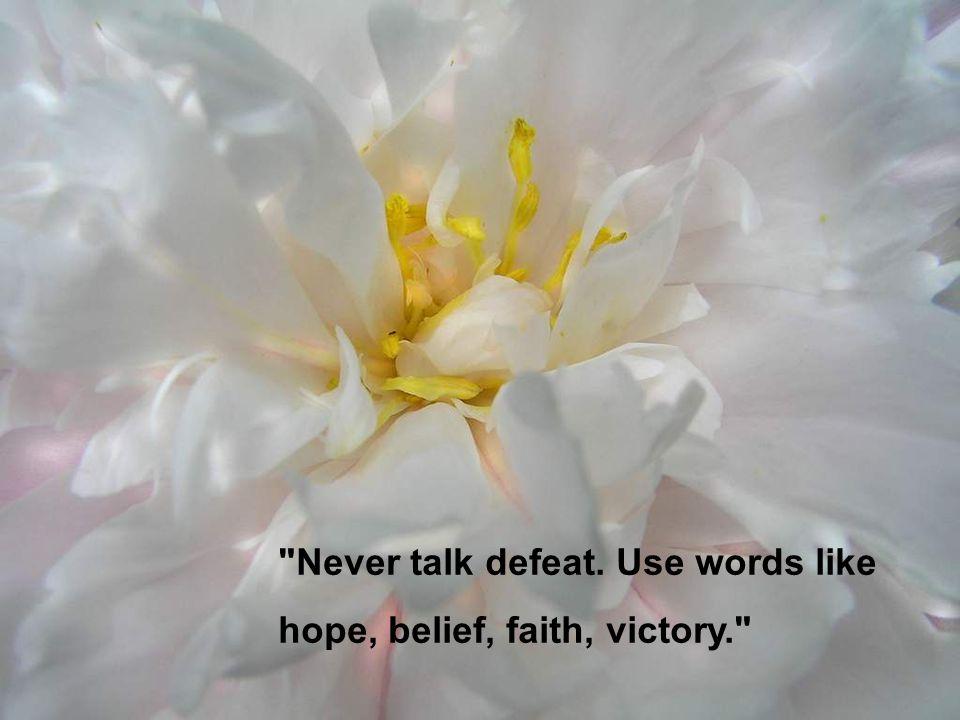 Never talk defeat. Use words like hope, belief, faith, victory.