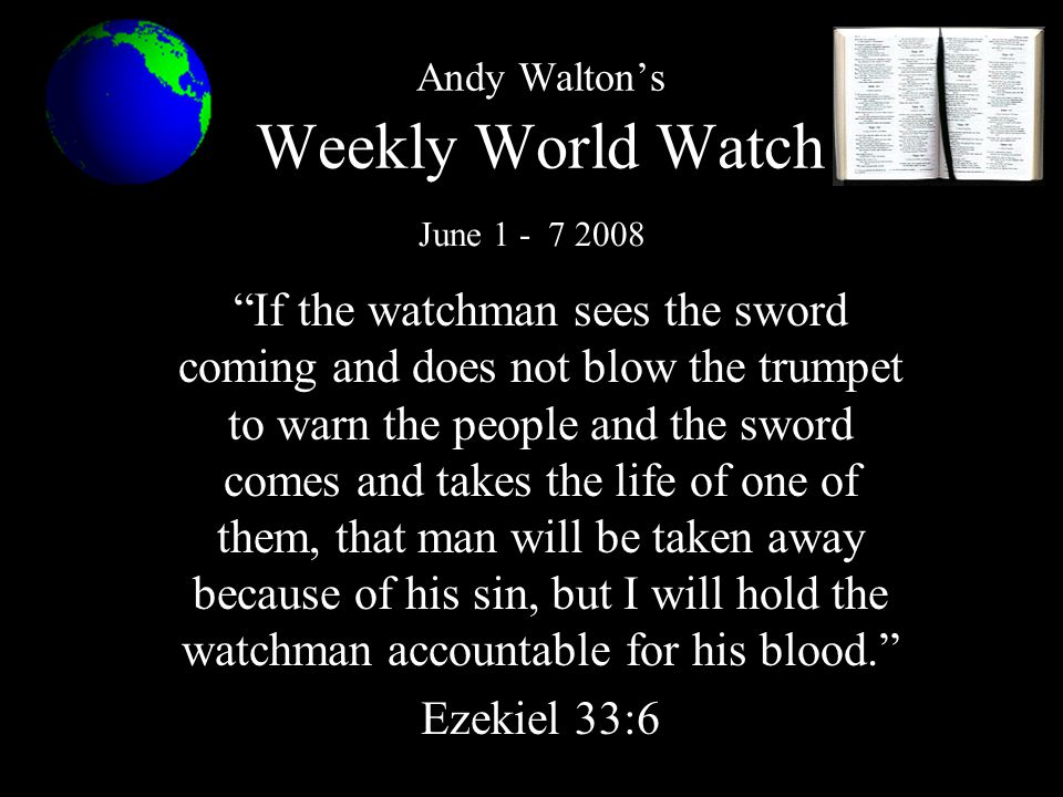 Andy Walton's Weekly World Watch If the watchman sees the sword coming and does not blow the trumpet to warn the people and the sword comes and takes the life of one of them, that man will be taken away because of his sin, but I will hold the watchman accountable for his blood. Ezekiel 33:6 June 1 - 7 2008