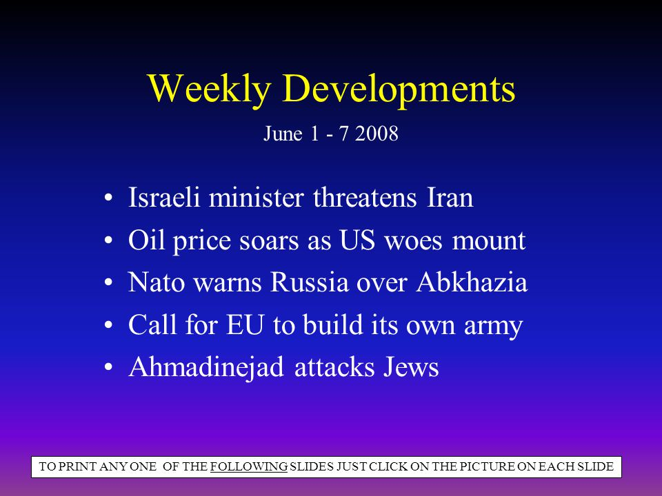 Weekly Developments Israeli minister threatens Iran Oil price soars as US woes mount Nato warns Russia over Abkhazia Call for EU to build its own army Ahmadinejad attacks Jews June 1 - 7 2008 TO PRINT ANY ONE OF THE FOLLOWING SLIDES JUST CLICK ON THE PICTURE ON EACH SLIDE
