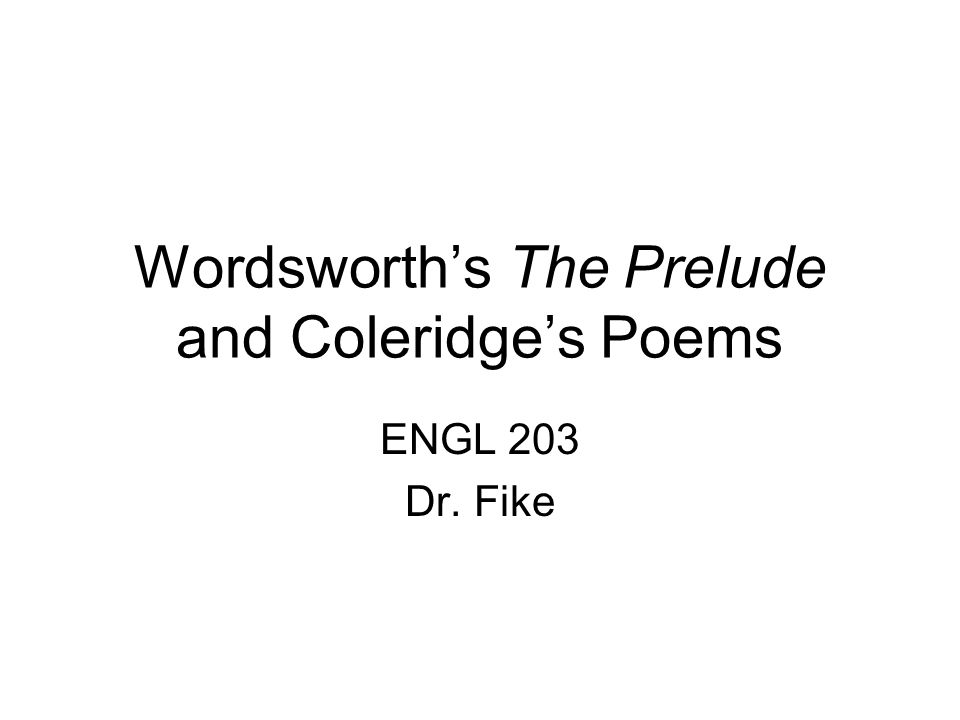 Wordsworth's The Prelude and Coleridge's Poems ENGL 203 Dr. Fike