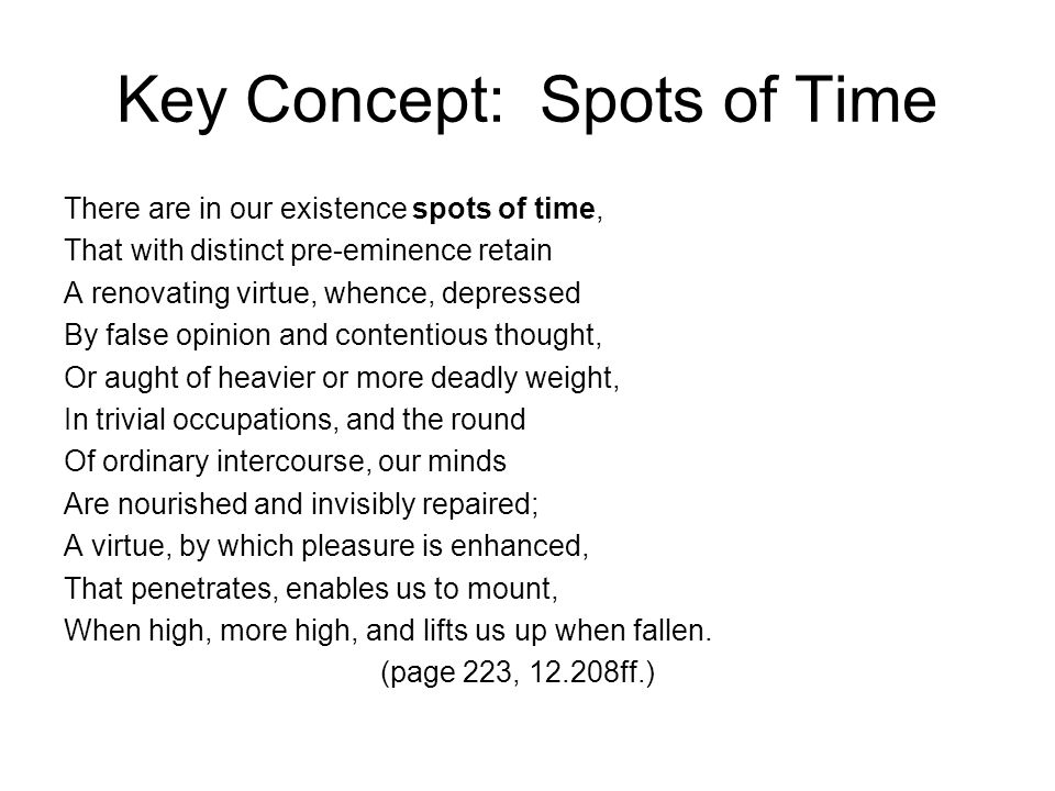 Key Concept: Spots of Time There are in our existence spots of time, That with distinct pre-eminence retain A renovating virtue, whence, depressed By false opinion and contentious thought, Or aught of heavier or more deadly weight, In trivial occupations, and the round Of ordinary intercourse, our minds Are nourished and invisibly repaired; A virtue, by which pleasure is enhanced, That penetrates, enables us to mount, When high, more high, and lifts us up when fallen.