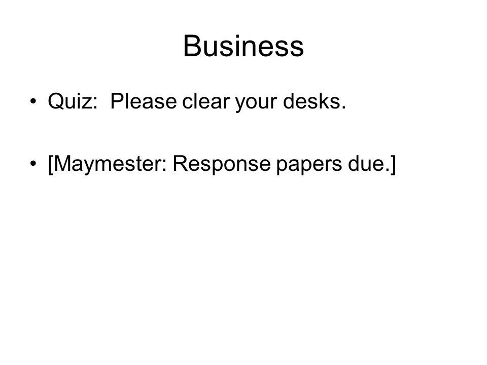 Business Quiz: Please clear your desks. [Maymester: Response papers due.]