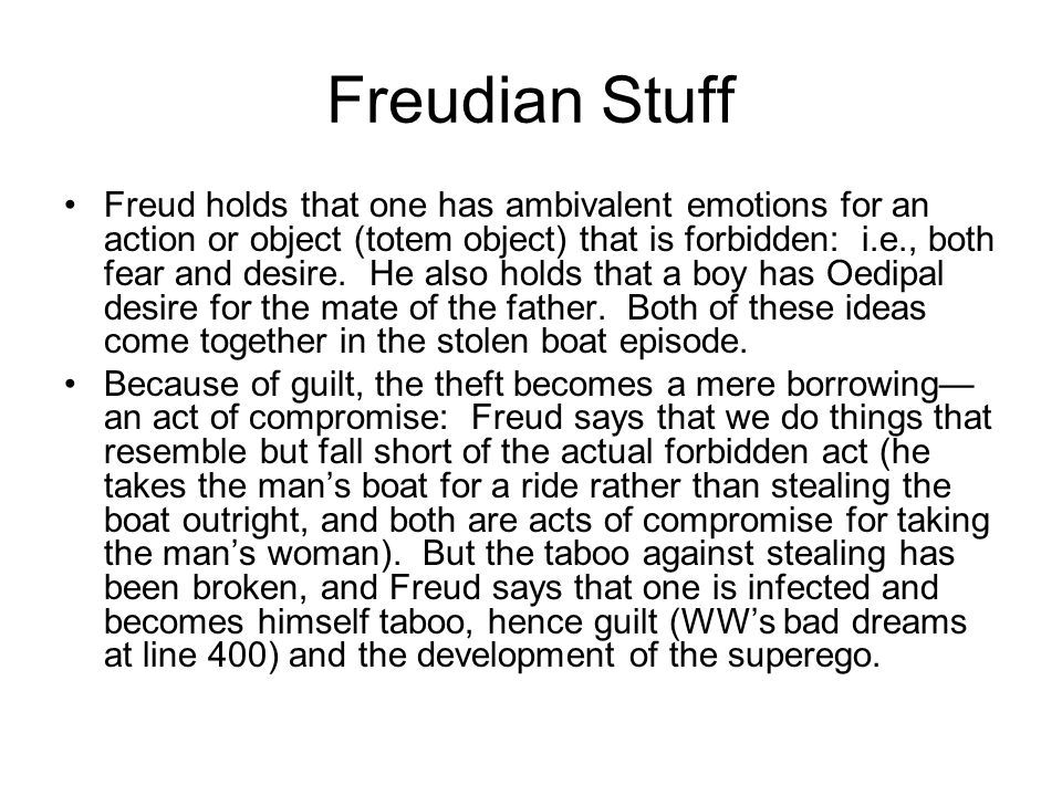 Freudian Stuff Freud holds that one has ambivalent emotions for an action or object (totem object) that is forbidden: i.e., both fear and desire.