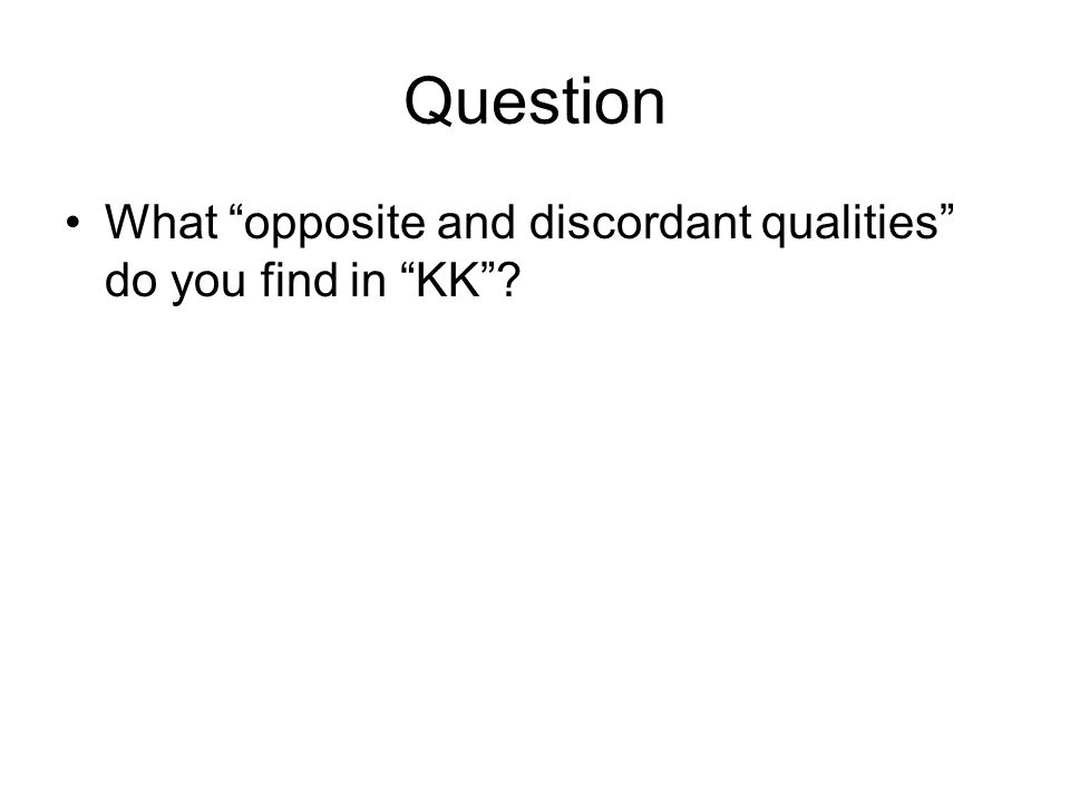 Question What opposite and discordant qualities do you find in KK ?