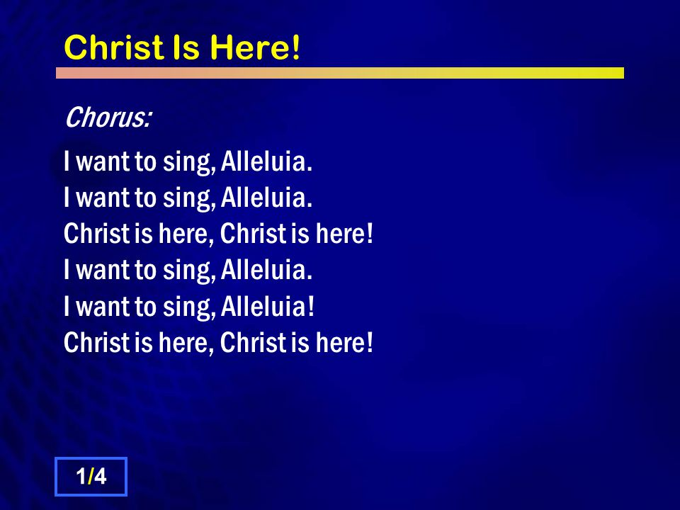 Christ Is Here. Chorus: I want to sing, Alleluia.