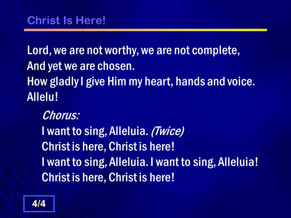 Christ Is Here. Lord, we are not worthy, we are not complete, And yet we are chosen.