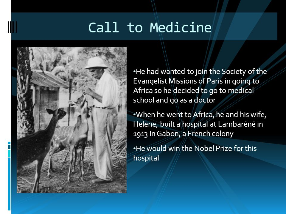 He had wanted to join the Society of the Evangelist Missions of Paris in going to Africa so he decided to go to medical school and go as a doctor When