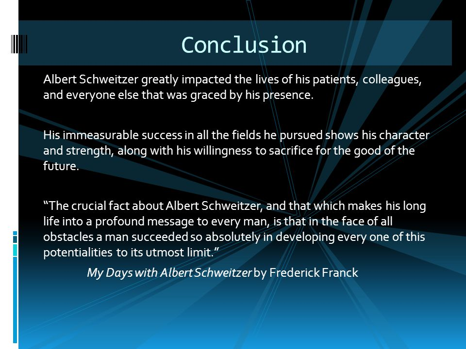 Albert Schweitzer greatly impacted the lives of his patients, colleagues, and everyone else that was graced by his presence. His immeasurable success