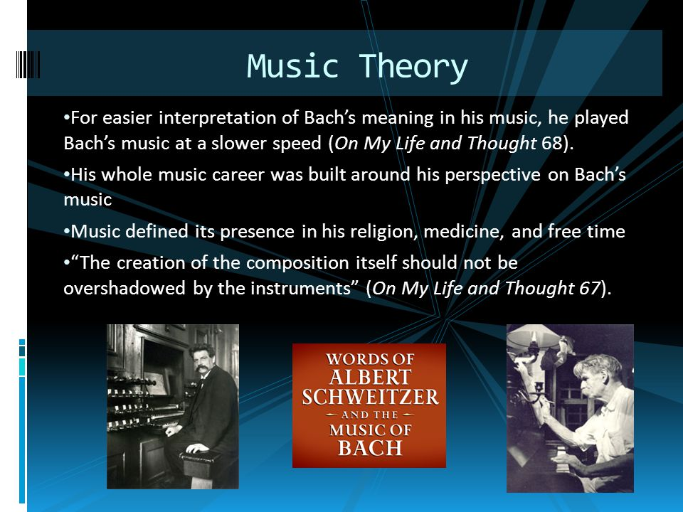 For easier interpretation of Bach's meaning in his music, he played Bach's music at a slower speed (On My Life and Thought 68). His whole music career